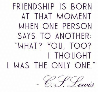 Friendship is born at that moment when one person says to another: What? You, too? I thought I was the only one. - C.S. Lewis